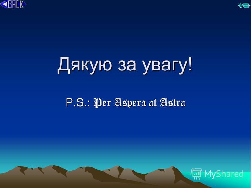 Дякую за увагу! P.S.: Per Aspera at Astra