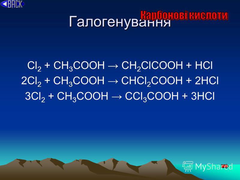 Галогенування Cl 2 + CH 3 COOH CH 2 ClCOOH + HCl 2Cl 2 + CH 3 COOH CHCl 2 COOH + 2HCl 3Cl 2 + CH 3 COOH CCl 3 COOH + 3HCl