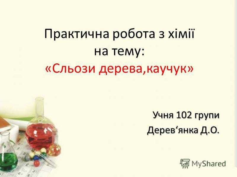 Практична робота з хімії на тему: «Сльози дерева,каучук» Учня 102 групи Учня 102 групи Деревянка Д.О. Деревянка Д.О.