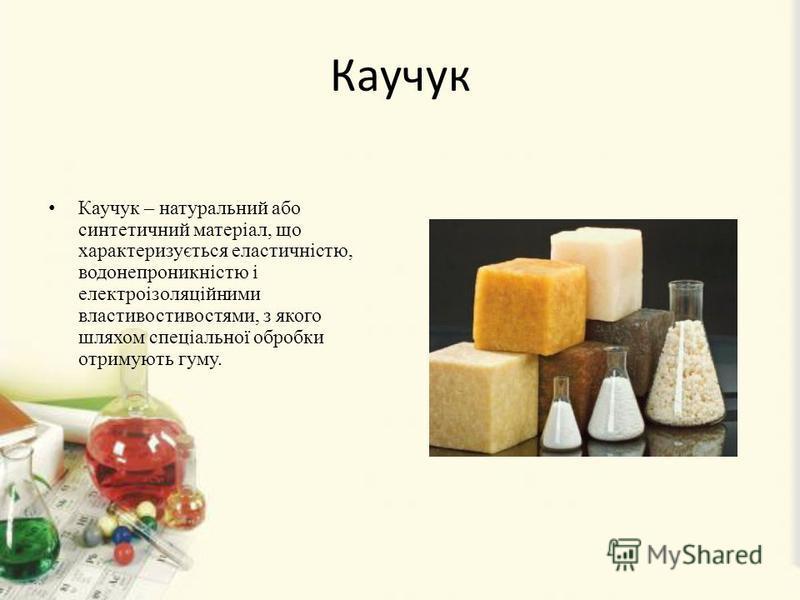 Каучук Каучук – натуральний або синтетичний матеріал, що характеризується еластичністю, водонепроникністю і електроізоляційними властивостивостями, з якого шляхом спеціальної обробки отримують гуму.