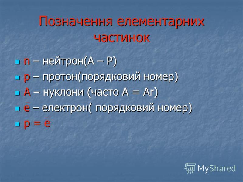 Позначення елементарних частинок n – нейтрон(А – Р) n – нейтрон(А – Р) p – протон(порядковий номер) p – протон(порядковий номер) А – нуклони (часто А = Ar) А – нуклони (часто А = Ar) е – електрон( порядковий номер) е – електрон( порядковий номер) p =