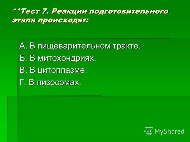 **Тест 7. Реакции подготовительного этапа происходят: А. В пищеварительном тракте. Б. В митохондриях. В. В цитоплазме. Г. В лизосомах.