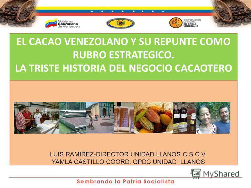 EL CACAO VENEZOLANO Y SU REPUNTE COMO RUBRO ESTRATEGICO. LA TRISTE HISTORIA DEL NEGOCIO CACAOTERO LUIS RAMIREZ-DIRECTOR UNIDAD LLANOS C.S.C.V. YAMLA CASTILLO COORD. GPDC UNIDAD LLANOS