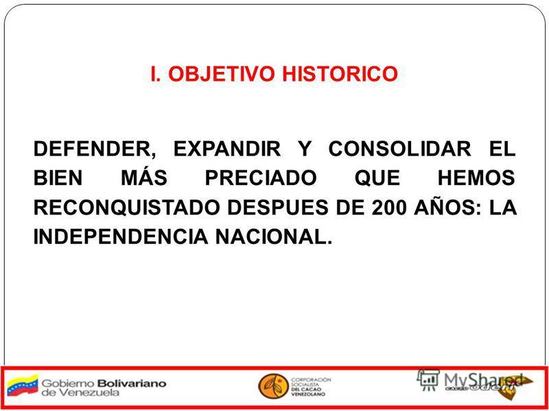 I. OBJETIVO HISTORICO DEFENDER, EXPANDIR Y CONSOLIDAR EL BIEN MÁS PRECIADO QUE HEMOS RECONQUISTADO DESPUES DE 200 AÑOS: LA INDEPENDENCIA NACIONAL.