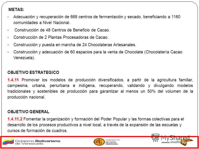 METAS: Adecuación y recuperación de 668 centros de fermentación y secado, beneficiando a 1160 comunidades a Nivel Nacional. Construcción de 48 Centros de Beneficio de Cacao. Construcción de 2 Plantas Procesadoras de Cacao. Construcción y puesta en ma
