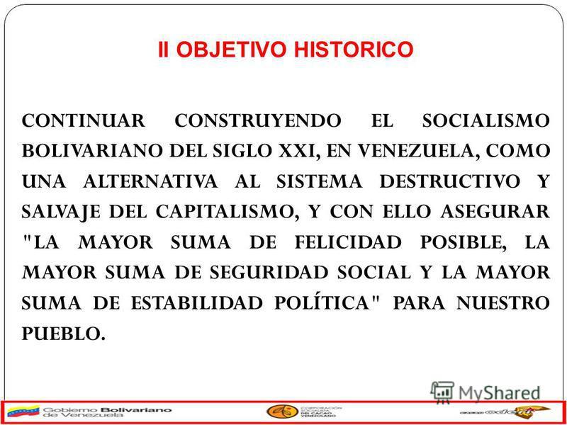 II OBJETIVO HISTORICO CONTINUAR CONSTRUYENDO EL SOCIALISMO BOLIVARIANO DEL SIGLO XXI, EN VENEZUELA, COMO UNA ALTERNATIVA AL SISTEMA DESTRUCTIVO Y SALVAJE DEL CAPITALISMO, Y CON ELLO ASEGURAR