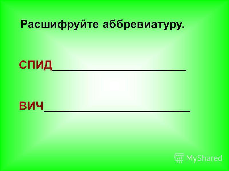 Расшифруйте аббревиатуру. СПИД_____________________ ВИЧ_______________________