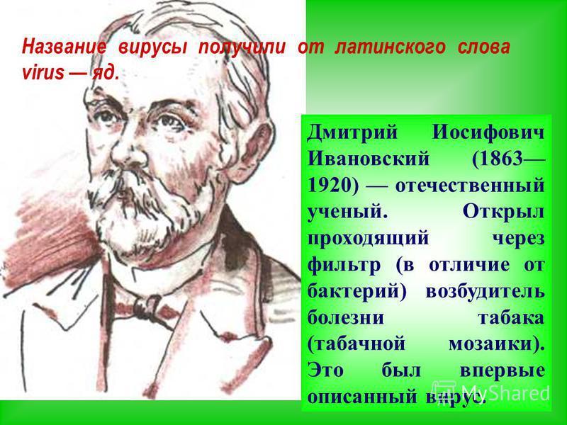 Название вирусы получили от латинского слова virus яд. Дмитрий Иосифович Ивановский (1863 1920) отечественный ученый. Открыл проходящий через фильтр (в отличие от бактерий) возбудитель болезни табака (табачной мозаики). Это был впервые описанный виру