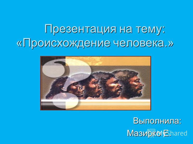 Презентация на тему: «Происхождение человека.» Выполнила: Выполнила: Мазирко Е. Мазирко Е.