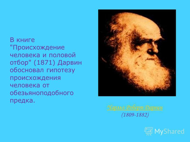 В книге Происхождение человека и половой отбор (1871) Дарвин обосновал гипотезу происхождения человека от обезьяноподобного предка. Чарльз Роберт Дарвин Чарльз Роберт Дарвин (1809-1882)