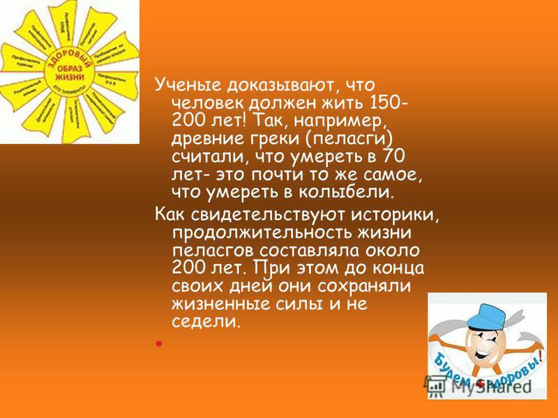 Ученые доказывают, что человек должен жить 150- 200 лет! Так, например, древние греки (пеласги) считали, что умереть в 70 лет- это почти то же самое, что умереть в колыбели. Как свидетельствуют историки, продолжительность жизни пеласгов составляла ок