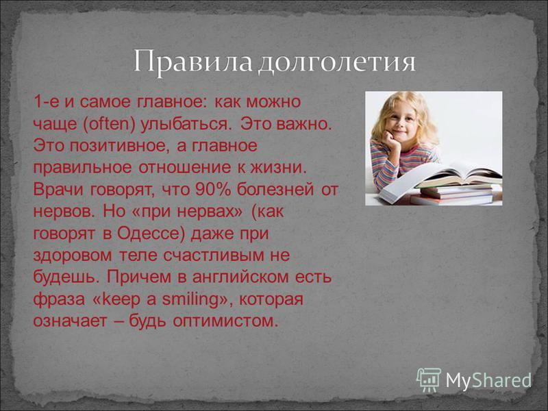 1-е и самое главное: как можно чаще (often) улыбаться. Это важно. Это позитивное, а главное правильное отношение к жизни. Врачи говорят, что 90% болезней от нервов. Но «при нервах» (как говорят в Одессе) даже при здоровом теле счастливым не будешь. П