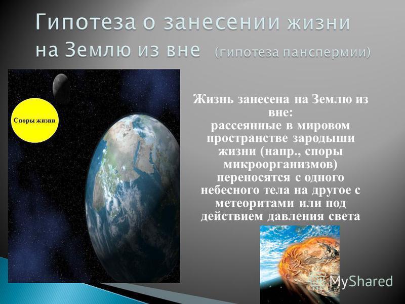 Споры жизни Жизнь занесена на Землю из вне: рассеянные в мировом пространстве зародыши жизни (напр., споры микроорганизмов) переносятся с одного небесного тела на другое с метеоритами или под действием давления света