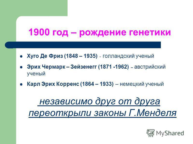 1900 год – рождение генетики Хуго Де Фриз (1848 – 1935) - голландский ученый Эрих Чермарк – Зейзенегг (1871 -1962) – австрийский ученый Карл Эрих Корренс (1864 – 1933) – немецкий ученый независимо друг от друга переоткрыли законы Г.Менделя