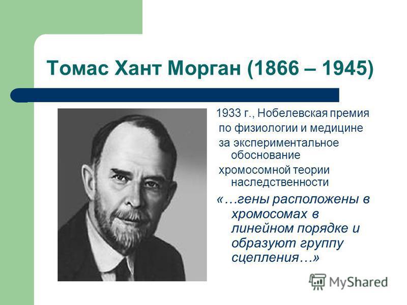 Томас Хант Морган (1866 – 1945) 1933 г., Нобелевская премия по физиологии и медицине за экспериментальное обоснование хромосомной теории наследственности «…гены расположены в хромосомах в линейном порядке и образуют группу сцепления…»