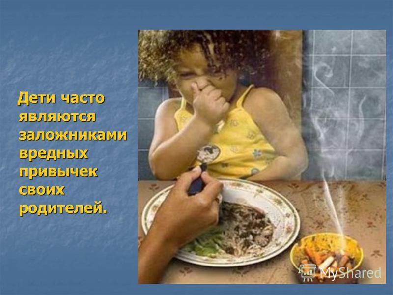 Дети часто являются заложниками вредных привычек своих родителей. Дети часто являются заложниками вредных привычек своих родителей.
