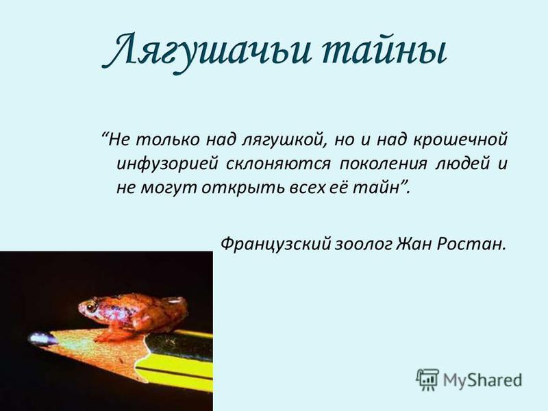 Не только над лягушкой, но и над крошечной инфузорией склоняются поколения людей и не могут открыть всех её тайн. Французский зоолог Жан Ростан.