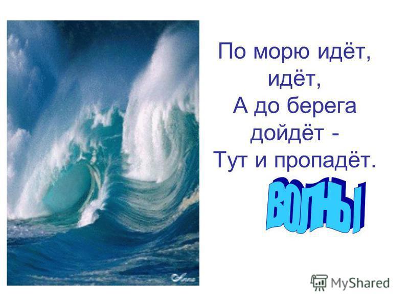 По морю идёт, идёт, А до берега дойдёт - Тут и пропадёт.