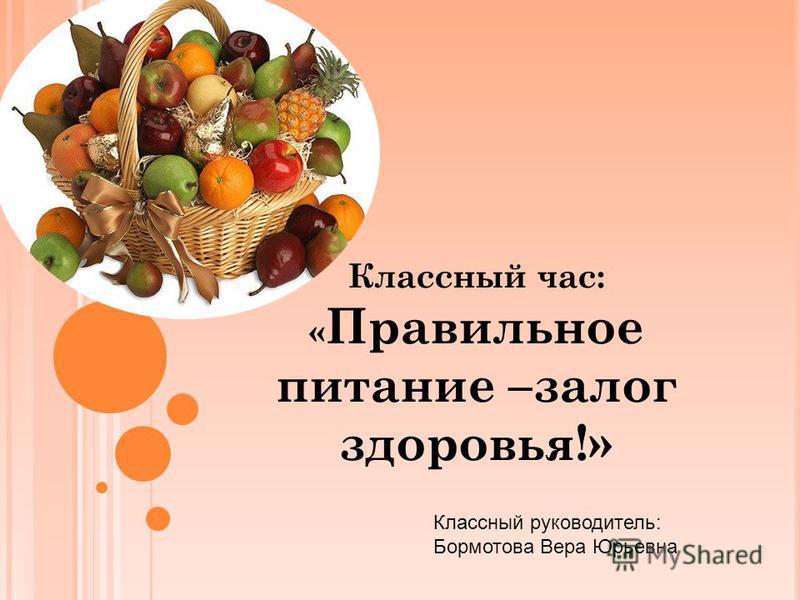 22395b6520c0 1 Классный час  « Правильное питание –залог здоровья!» Классный  руководитель  Бормотова Вера Юрьевна