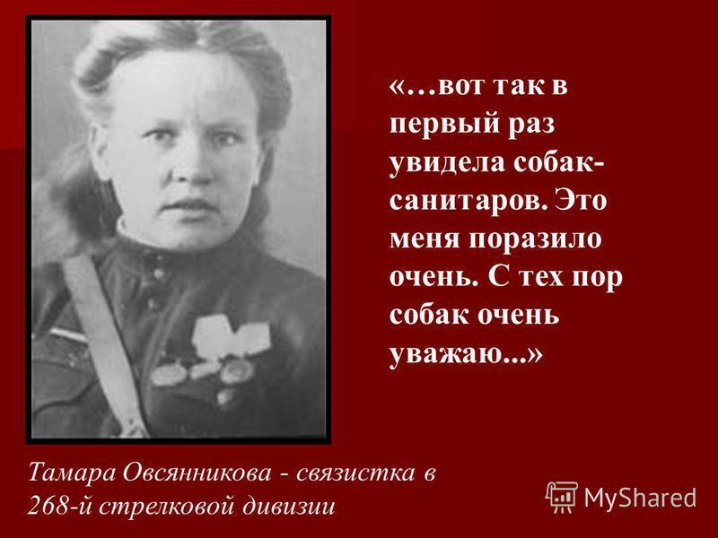 Тамара Овсянникова - связистка в 268-й стрелковой дивизии «…вот так в первый раз увидела собак- санитаров. Это меня поразило очень. С тех пор собак очень уважаю...»