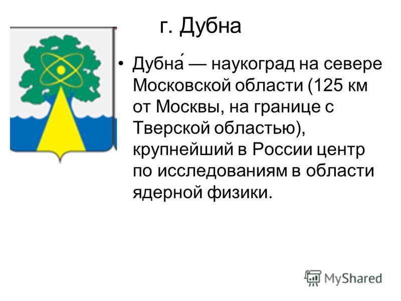 г. Дубна Дубна́ наукоград на севере Московской области (125 км от Москвы, на границе с Тверской областью), крупнейший в России центр по исследованиям в области ядерной физики.
