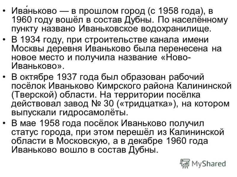 Ива́ньково в прошлом город (с 1958 года), в 1960 году вошёл в состав Дубны. По населённому пункту названо Иваньковское водохранилище. В 1934 году, при строительстве канала имени Москвы деревня Иваньково была перенесена на новое место и получила назва