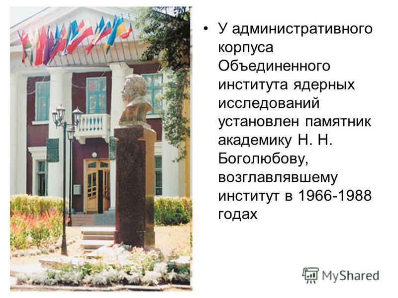 У административного корпуса Объединенного института ядеравных исследований установлен памятник академику Н. Н. Боголюбову, возглавлявшему институт в 1966-1988 годах