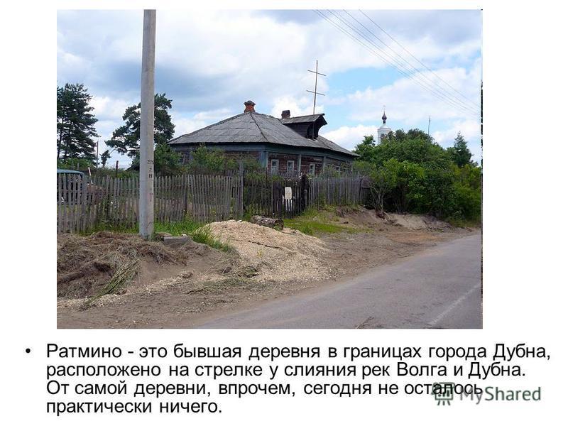 Ратмино - это бывшая деревня в границах города Дубна, расположено на стрелке у слияния рек Волга и Дубна. От самой деревни, впрочем, сегодня не осталось практически ничего.