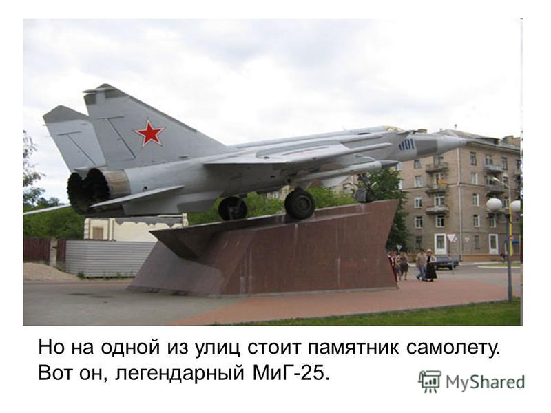 Но на одной из улиц стоит памятник самолету. Вот он, легендарный МиГ-25.