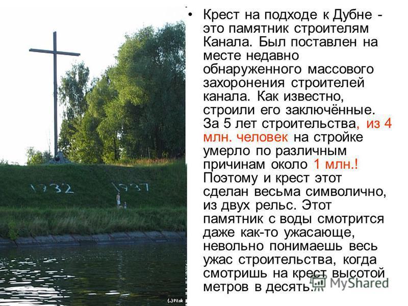 Крест на подходе к Дубне - это памятник строителям Канала. Был поставлен на месте недавно обнаруженного массового захоронения строителей канала. Как известно, строили его заключённые. За 5 лет строительства, из 4 млн. человек на стройке умерло по раз