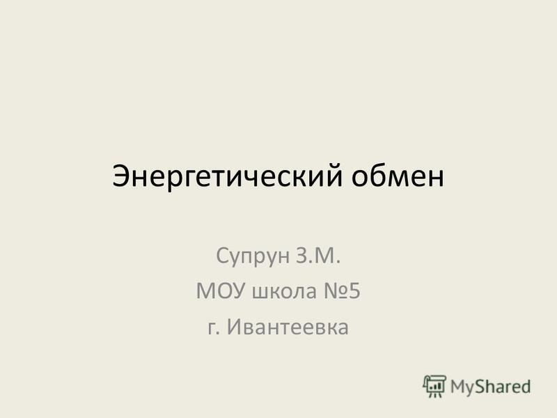 Энергетический обмен Супрун З.М. МОУ школа 5 г. Ивантеевка