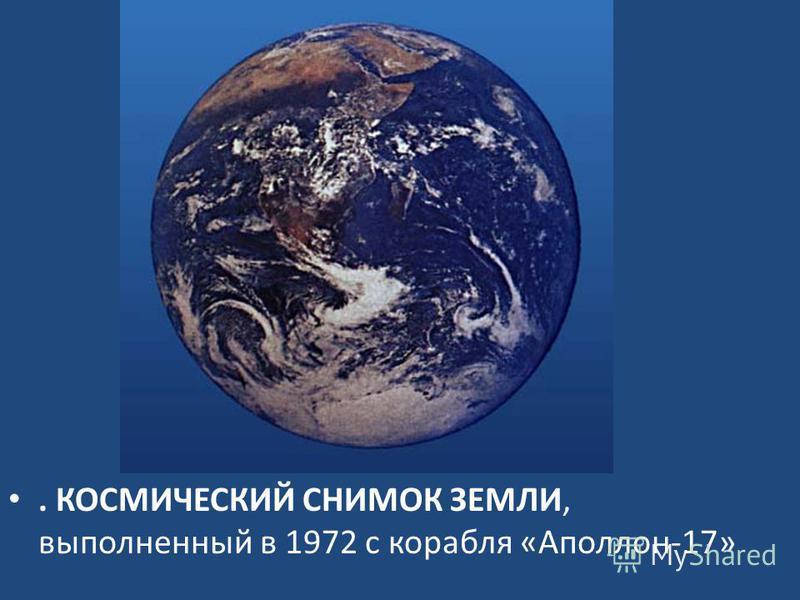 . КОСМИЧЕСКИЙ СНИМОК ЗЕМЛИ, выполненный в 1972 с корабля «Аполлон-17»