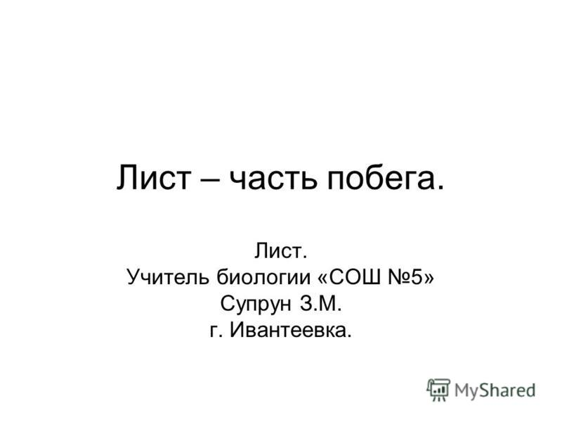 Лист – часть побега. Лист. Учитель биологии «СОШ 5» Супрун З.М. г. Ивантеевка.