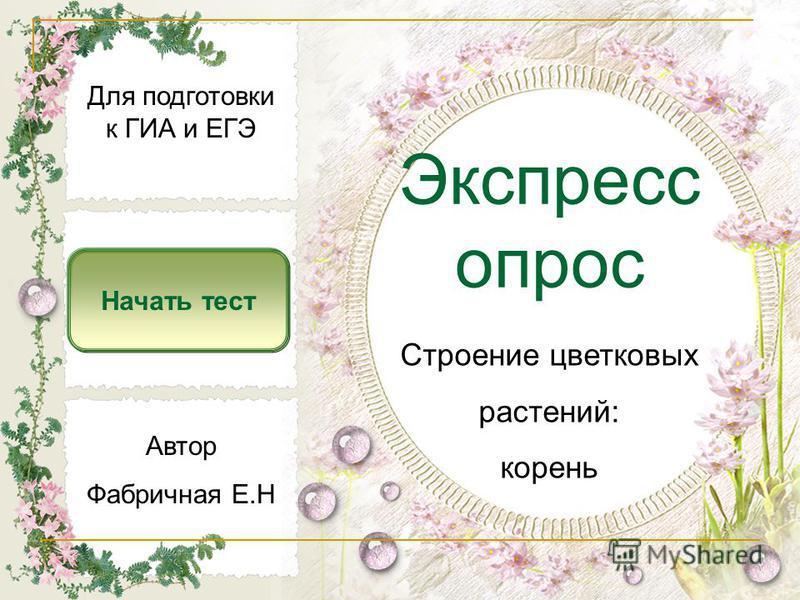 Экспресс опрос Начать тест Строение цветковых растений: корень Автор Фабричная Е.Н Для подготовки к ГИА и ЕГЭ