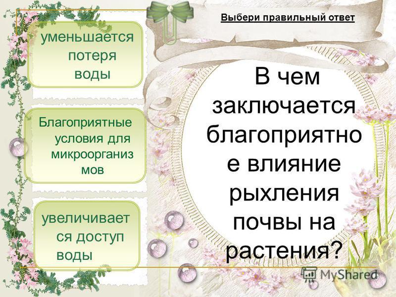 уменьшается потеря воды увеличивает ся доступ воды Благоприятные условия для микроорганизмов В чем заключается благоприятно е влияние рыхления почвы на растения? Выбери правильный ответ