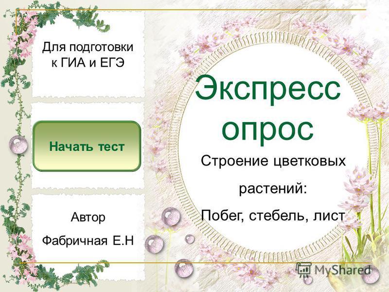 Экспресс опрос Начать тест Строение цветковых растений: Побег, стебель, лист Автор Фабричная Е.Н Для подготовки к ГИА и ЕГЭ