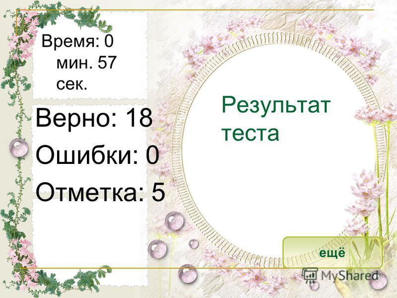 Результат теста Верно: 18 Ошибки: 0 Отметка: 5 Время: 0 мин. 57 сек. ещё