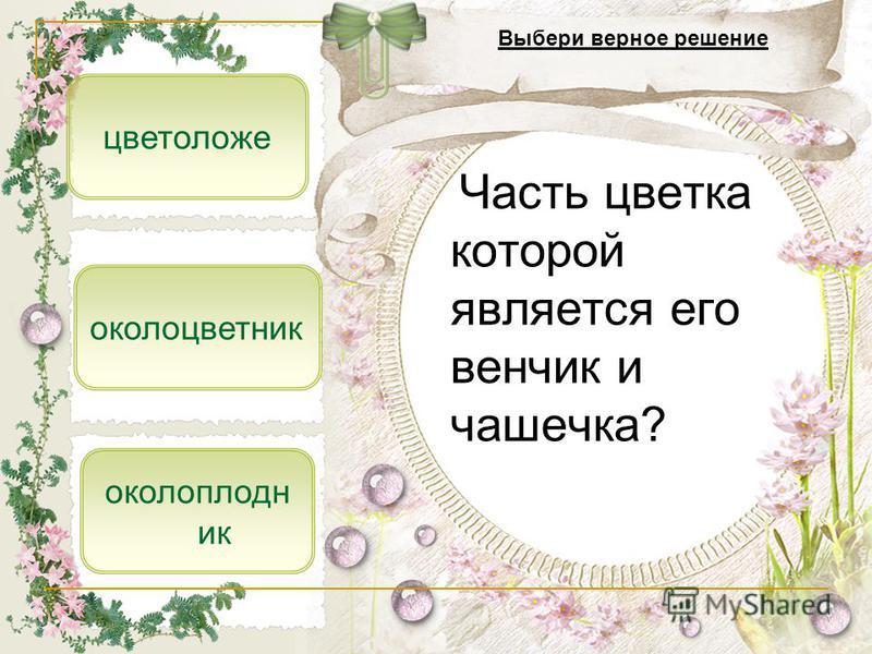 околоцветник цветоложе Выбери верное решение околоплодник Часть цветка которой является его венчик и чашечка?