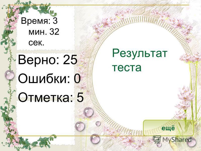 Результат теста Верно: 25 Ошибки: 0 Отметка: 5 Время: 3 мин. 32 сек. ещё