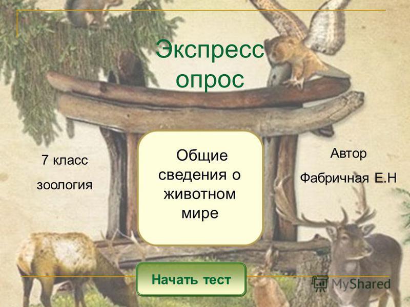 Экспресс опрос Начать тест Общие сведения о животном мире Автор Фабричная Е.Н 7 класс зоология