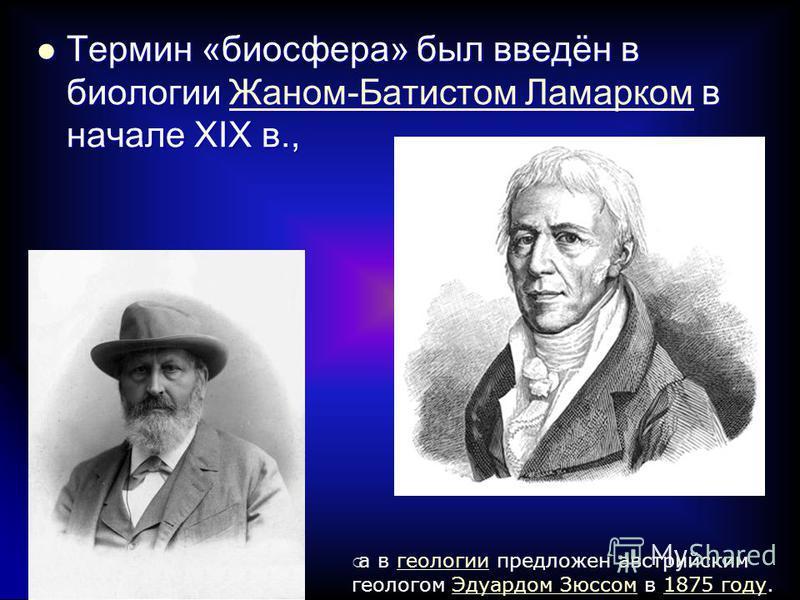 Термин «биосфера» был введён в биологии Жаном-Батистом Ламарком в начале XIX в., Термин «биосфера» был введён в биологии Жаном-Батистом Ламарком в начале XIX в.,Жаном-Батистом Ламарком Жаном-Батистом Ламарком а в геологии предложен австрийским геолог