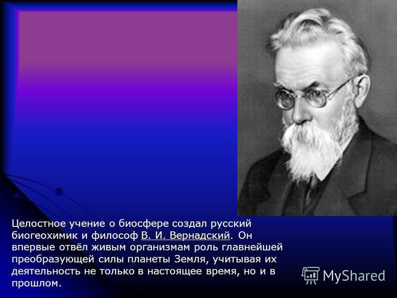 Целостное учение о биосфере создал русский биогеохимии и философ В. И. Вернадский. Он впервые отвёл живым организмам роль главнейшей преобразующей силы планеты Земля, учитывая их деятельность не только в настоящее время, но и в прошлом.В. И. Вернадск
