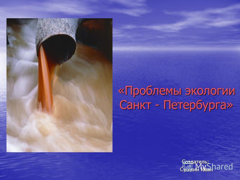 «Проблемы экологии Санкт - Петербурга» Создатель: Сусский Иван Сусский Иван