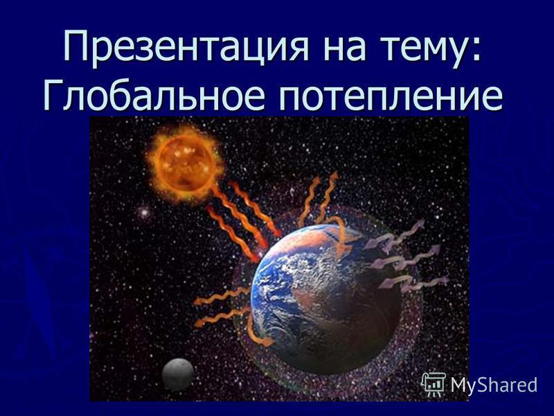 Презентация на тему: Глобальное потеплеении