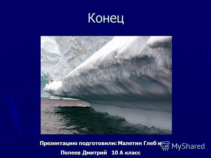 Конец Презентацию подготовили: Малетин Глеб и Пелеев Дмитрий 10 А класс