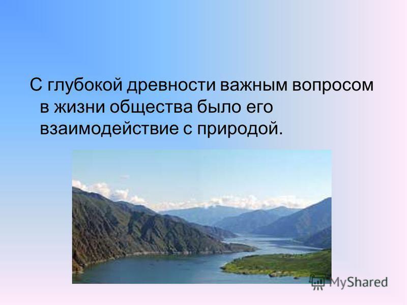 С глубокой древности важным вопросом в жизни общества было его взаимодействие с природой.