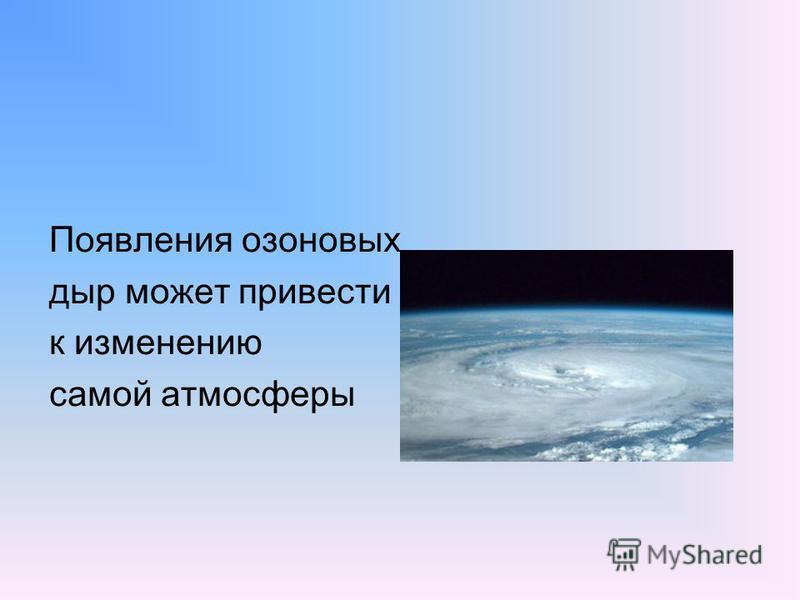 Появления озоновых дыр может привести к изменению самой атмосферы