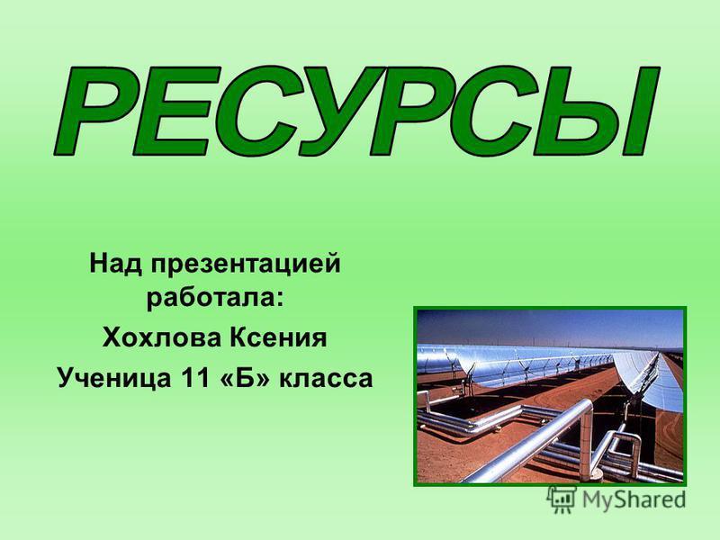 Над презентацией работала: Хохлова Ксения Ученица 11 «Б» класса