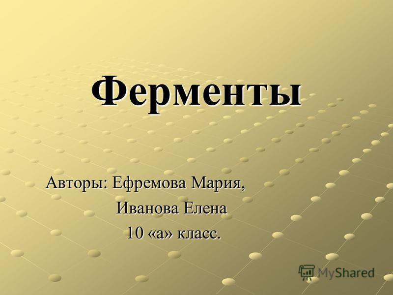 Ферменты Авторы: Ефремова Мария, Иванова Елена Иванова Елена 10 «а» класс. 10 «а» класс.