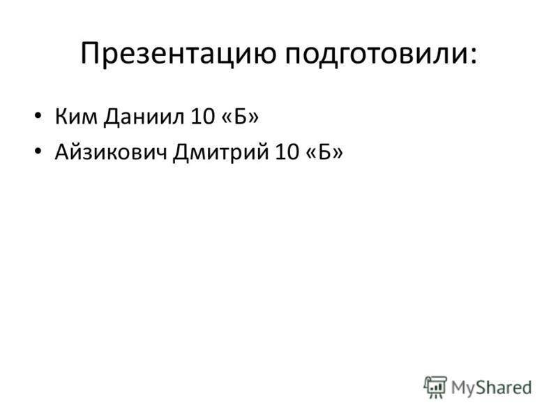 Презентацию подготовили: Ким Даниил 10 «Б» Айзикович Дмитрий 10 «Б»